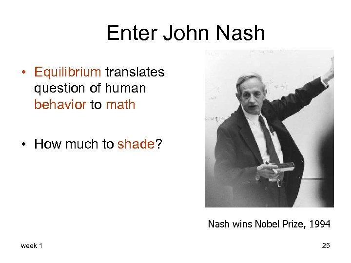 Enter John Nash • Equilibrium translates question of human behavior to math • How