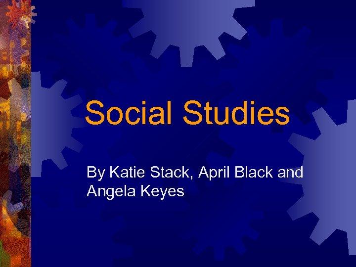 Social Studies By Katie Stack, April Black and Angela Keyes