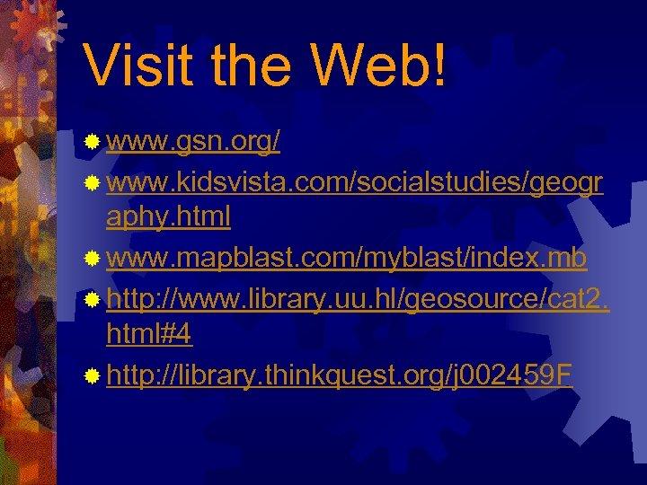 Visit the Web! ® www. gsn. org/ ® www. kidsvista. com/socialstudies/geogr aphy. html ®
