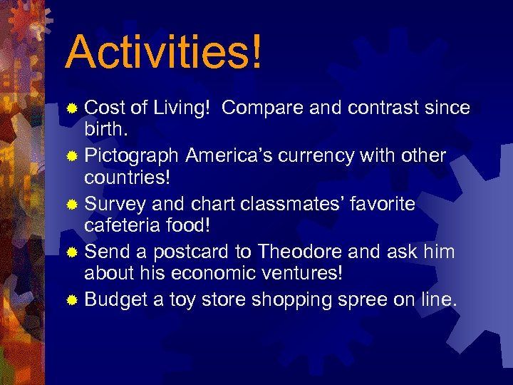 Activities! ® Cost of Living! Compare and contrast since birth. ® Pictograph America's currency