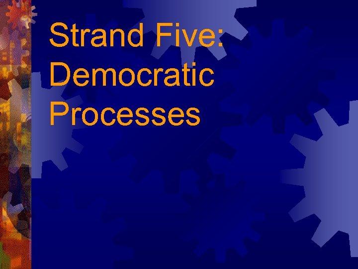Strand Five: Democratic Processes