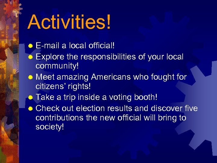 Activities! ® E-mail a local official! ® Explore the responsibilities of your local community!