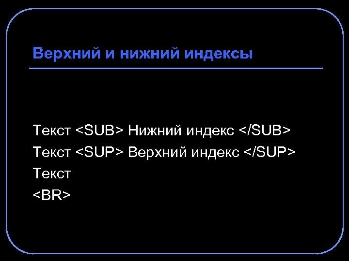 Верхний и нижний индексы Текст <SUB> Нижний индекс </SUB> Текст <SUP> Верхний индекс </SUP>