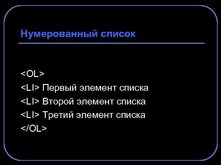 Нумерованный список <OL> <LI> Первый элемент списка <LI> Второй элемент списка <LI> Третий элемент