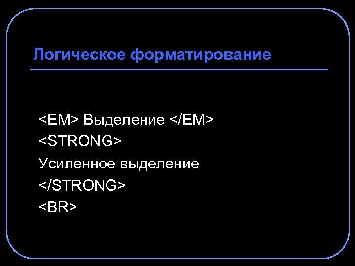 Логическое форматирование <EM> Выделение </EM> <STRONG> Усиленное выделение </STRONG> <BR>
