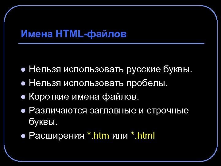 Имена HTML-файлов l l l Нельзя использовать русские буквы. Нельзя использовать пробелы. Короткие имена