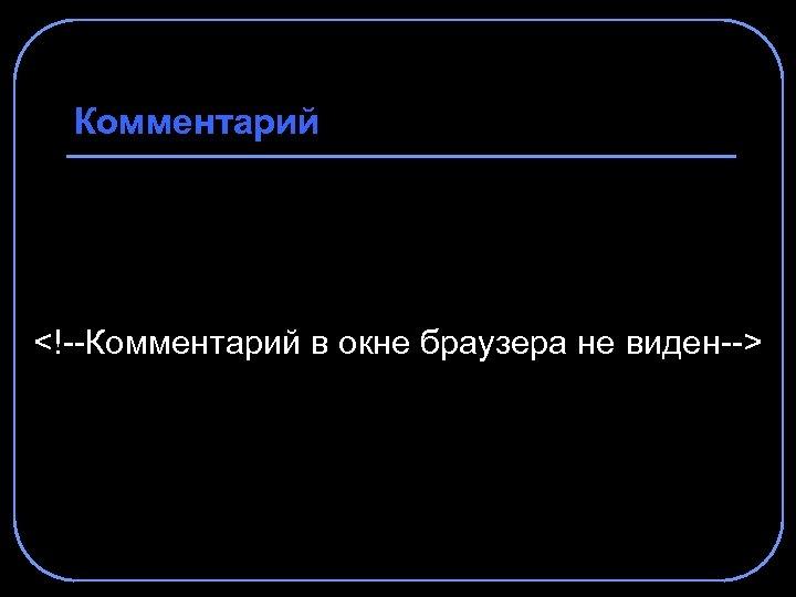 Комментарий <!--Комментарий в окне браузера не виден-->