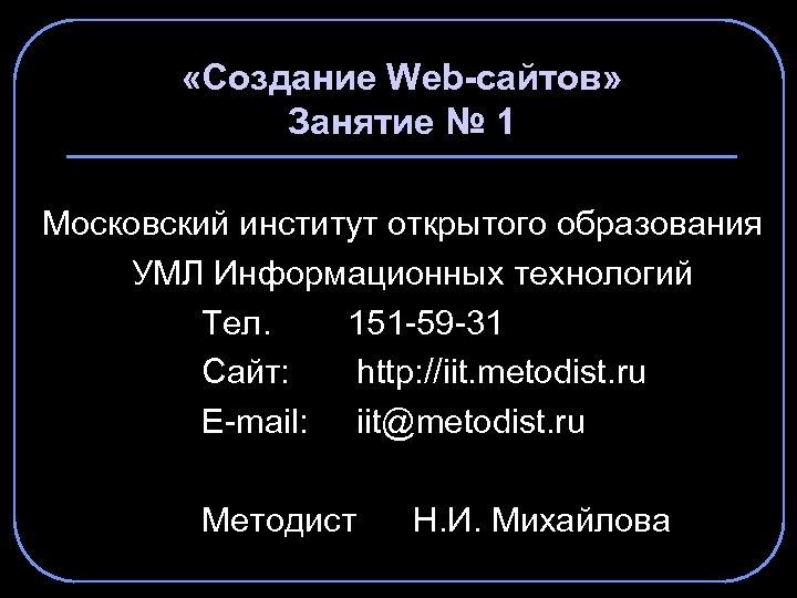 «Создание Web-сайтов» Занятие № 1 Московский институт открытого образования УМЛ Информационных технологий Тел.