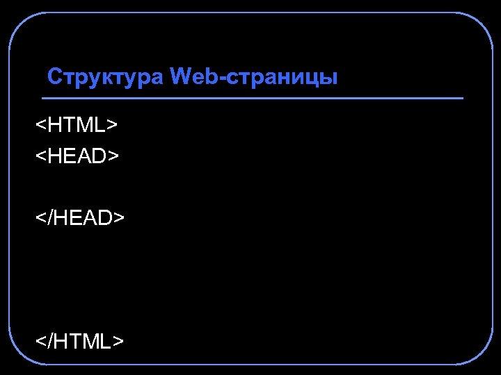 Структура Web-страницы <HTML> <HEAD> </HTML>