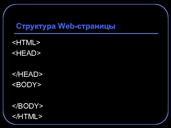 Структура Web-страницы <HTML> <HEAD> </HEAD> <BODY> </HTML>