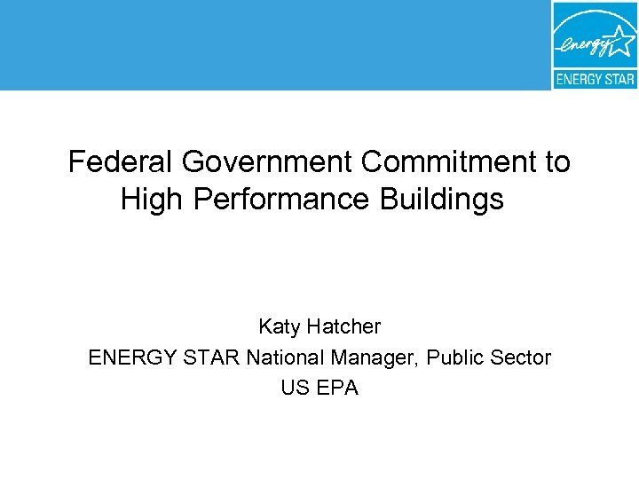 Federal Government Commitment to High Performance Buildings Katy Hatcher ENERGY STAR National Manager, Public