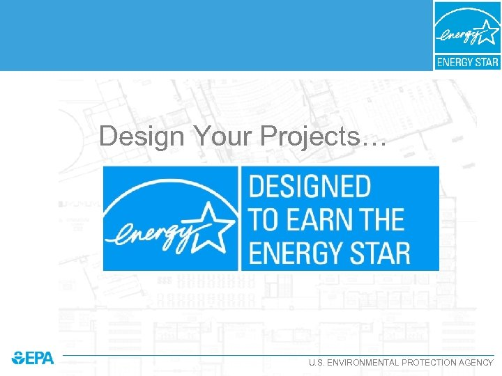 Design Your Projects… U. S. ENVIRONMENTAL PROTECTION AGENCY