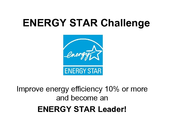 ENERGY STAR Challenge Improve energy efficiency 10% or more and become an ENERGY STAR