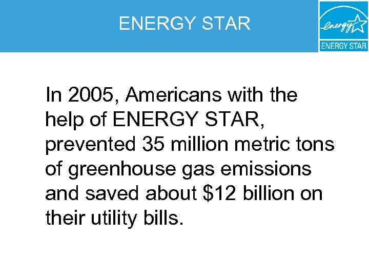 ENERGY STAR In 2005, Americans with the help of ENERGY STAR, prevented 35 million