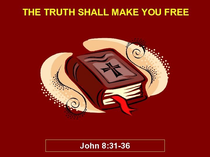 THE TRUTH SHALL MAKE YOU FREE John 8: 31 -36