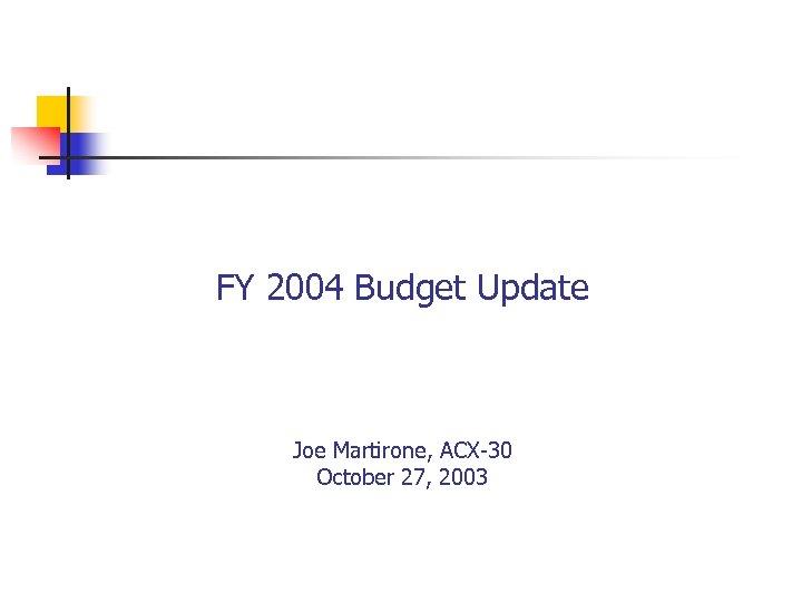 FY 2004 Budget Update Joe Martirone, ACX-30 October 27, 2003