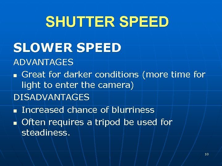 SHUTTER SPEED SLOWER SPEED ADVANTAGES n Great for darker conditions (more time for light
