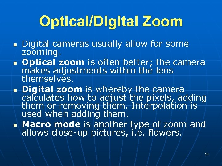 Optical/Digital Zoom n n Digital cameras usually allow for some zooming. Optical zoom is