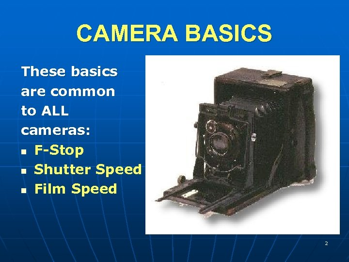 CAMERA BASICS These basics are common to ALL cameras: n F-Stop n Shutter Speed