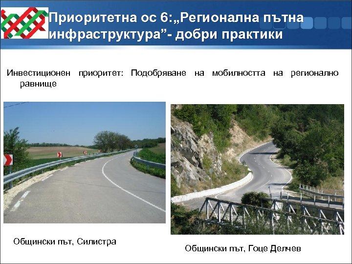 """Приоритетна ос 6: """"Регионална пътна инфраструктура""""- добри практики Инвестиционен приоритет: Подобряване на мобилността на"""