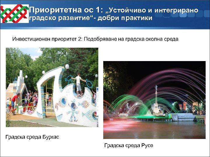 "Приоритетна ос 1: ""Устойчиво и интегрирано градско развитие""- добри практики Градска среда Бургас Градска"