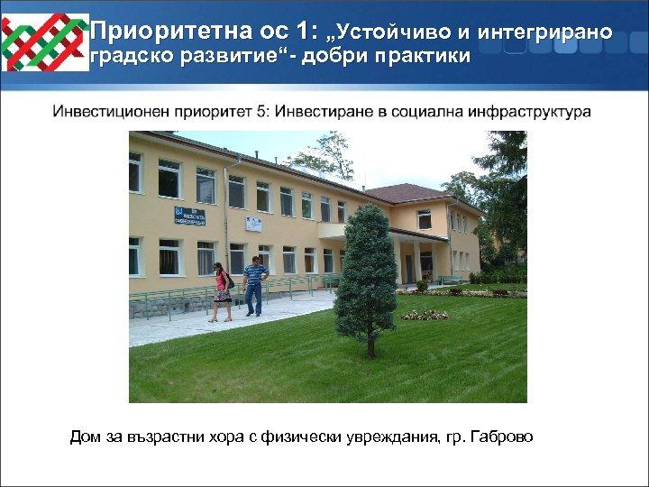 """Приоритетна ос 1: """"Устойчиво и интегрирано градско развитие""""- добри практики Дом за възрастни хора"""