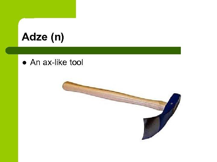 Adze (n) l An ax-like tool