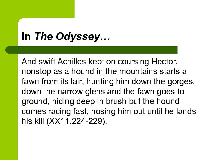 In The Odyssey… And swift Achilles kept on coursing Hector, nonstop as a hound