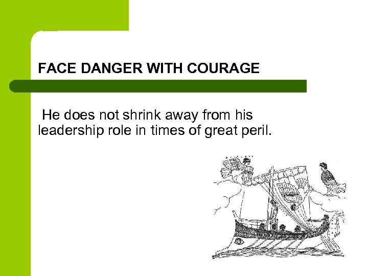 FACE DANGER WITH COURAGE He does not shrink away from his leadership role in