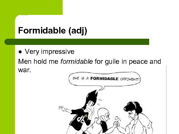 Formidable (adj) Very impressive Men hold me formidable for guile in peace and war.