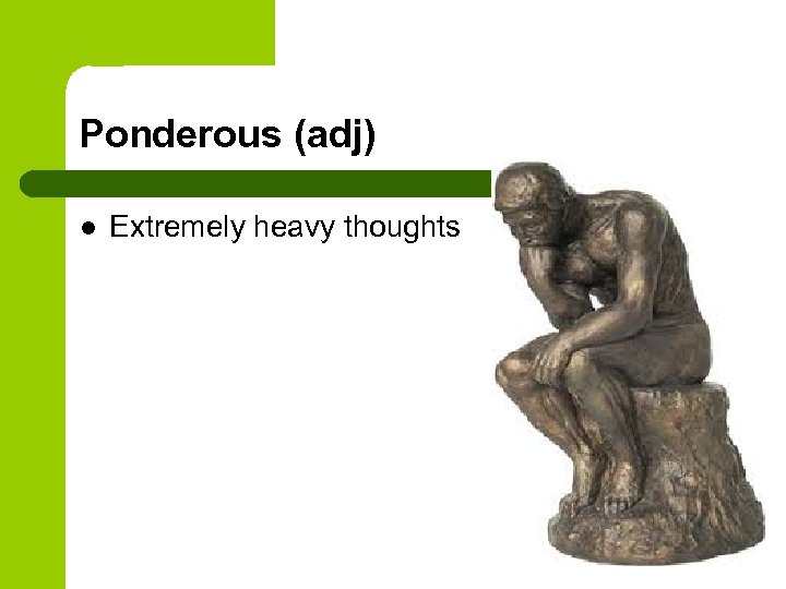 Ponderous (adj) l Extremely heavy thoughts