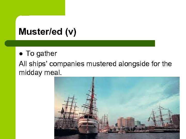 Muster/ed (v) To gather All ships' companies mustered alongside for the midday meal. l