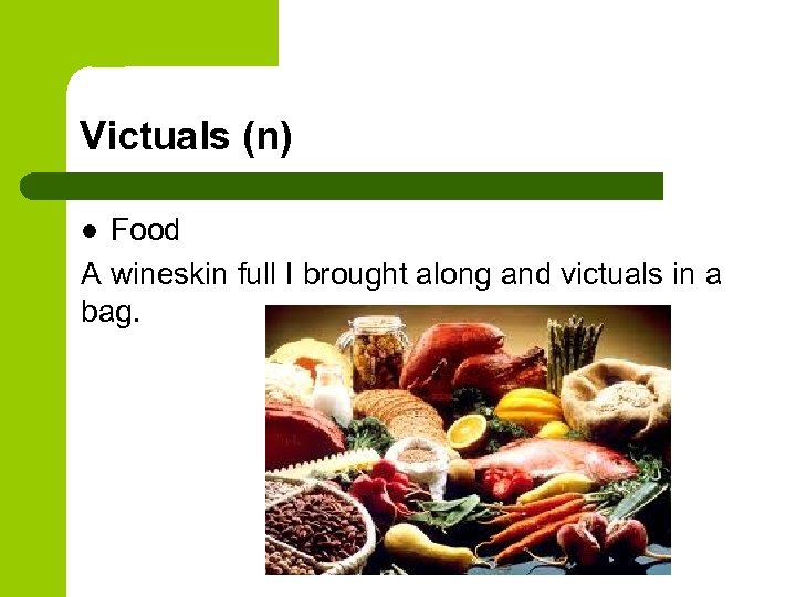 Victuals (n) Food A wineskin full I brought along and victuals in a bag.
