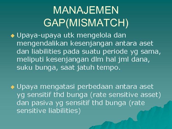 MANAJEMEN GAP(MISMATCH) u u Upaya-upaya utk mengelola dan mengendalikan kesenjangan antara aset dan liabilities