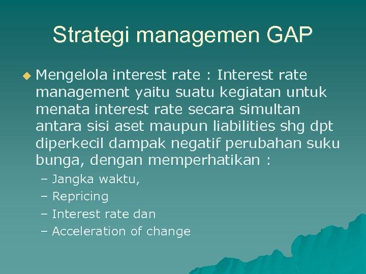 Strategi managemen GAP u Mengelola interest rate : Interest rate management yaitu suatu kegiatan
