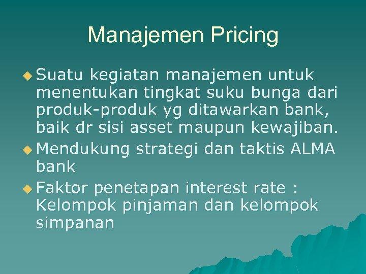 Manajemen Pricing u Suatu kegiatan manajemen untuk menentukan tingkat suku bunga dari produk-produk yg