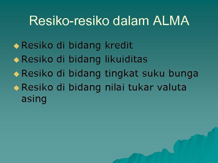 Resiko-resiko dalam ALMA u Resiko di bidang kredit u Resiko di bidang likuiditas u