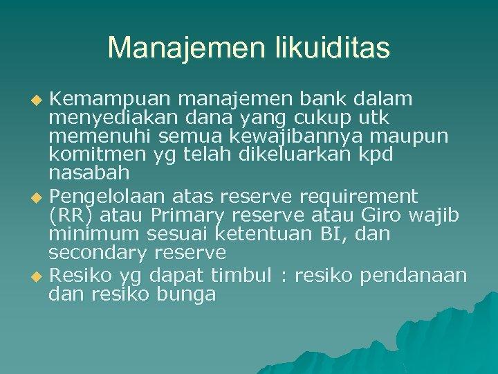 Manajemen likuiditas Kemampuan manajemen bank dalam menyediakan dana yang cukup utk memenuhi semua kewajibannya
