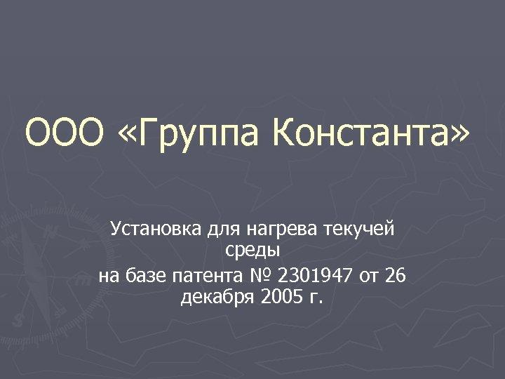 ООО «Группа Константа» Установка для нагрева текучей среды на базе патента № 2301947 от