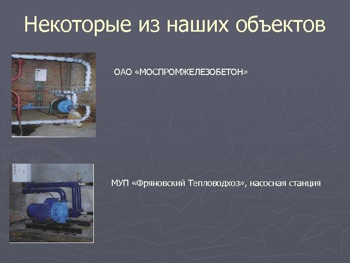 Некоторые из наших объектов ОАО «МОСПРОМЖЕЛЕЗОБЕТОН» МУП «Фряновский Тепловодхоз» , насосная станция
