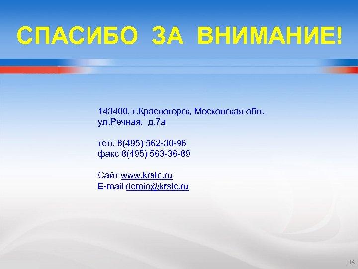 СПАСИБО ЗА ВНИМАНИЕ! 143400, г. Красногорск, Московская обл. ул. Речная, д. 7 а тел.