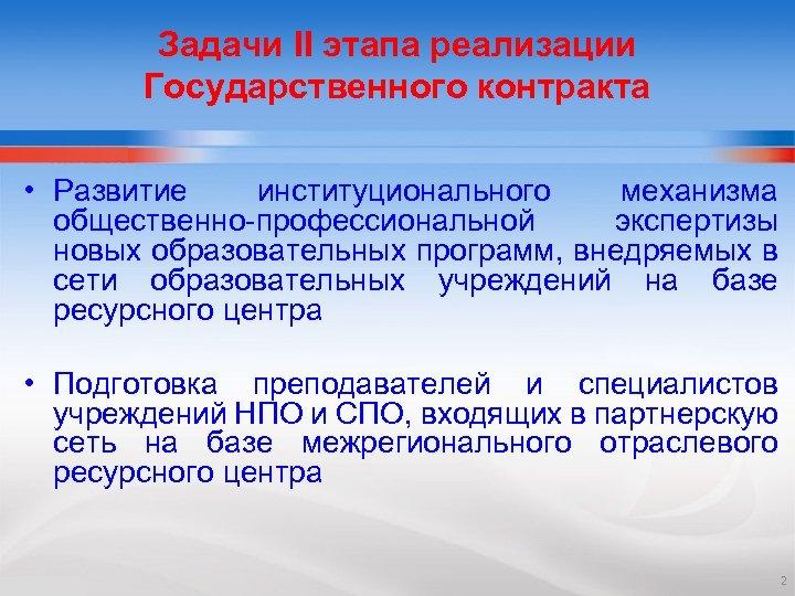 Задачи II этапа реализации Государственного контракта • Развитие институционального механизма общественно-профессиональной экспертизы новых образовательных