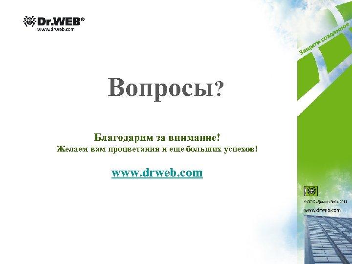 Вопросы? Благодарим за внимание! Желаем вам процветания и еще больших успехов! www. drweb. com