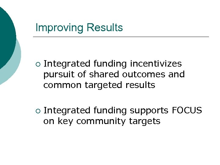 Improving Results ¡ ¡ Integrated funding incentivizes pursuit of shared outcomes and common targeted