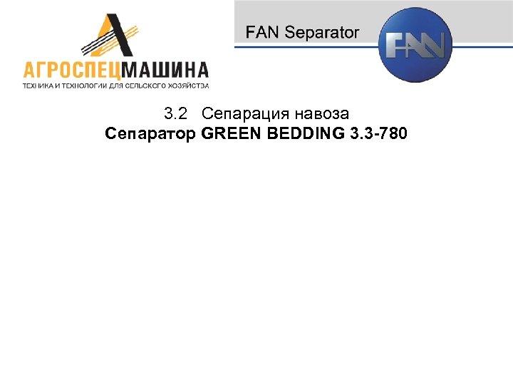 3. 2 Сепарация навоза Сепаратор GREEN BEDDING 3. 3 -780