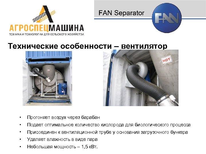 Технические особенности – вентилятор • Прогоняет воздух через барабан • Подает оптимальное количество кислорода