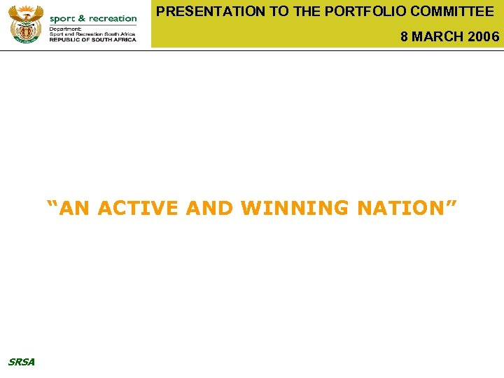 "PRESENTATION TO THE PORTFOLIO COMMITTEE 8 MARCH 2006 ""AN ACTIVE AND WINNING NATION"" SRSA"