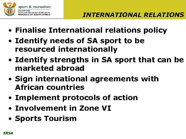 INTERNATIONAL RELATIONS • Finalise International relations policy • Identify needs of SA sport to