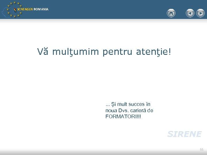 SCHENGEN ROMANIA Vă mulţumim pentru atenţie! . . . Şi mult succes în noua