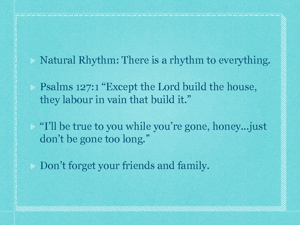 "Natural Rhythm: There is a rhythm to everything. Psalms 127: 1 ""Except the Lord"